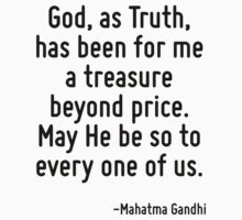 God, as Truth, has been for me a treasure beyond price. May He be so to every one of us. by Quotr