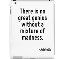 There is no great genius without a mixture of madness. iPad Case/Skin