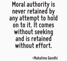 Moral authority is never retained by any attempt to hold on to it. It comes without seeking and is retained without effort. by Quotr