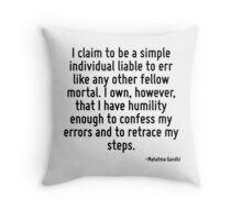 I claim to be a simple individual liable to err like any other fellow mortal. I own, however, that I have humility enough to confess my errors and to retrace my steps. Throw Pillow