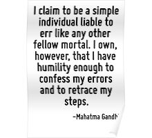 I claim to be a simple individual liable to err like any other fellow mortal. I own, however, that I have humility enough to confess my errors and to retrace my steps. Poster