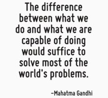 The difference between what we do and what we are capable of doing would suffice to solve most of the world's problems. by Quotr