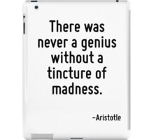 There was never a genius without a tincture of madness. iPad Case/Skin
