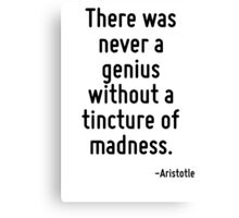 There was never a genius without a tincture of madness. Canvas Print