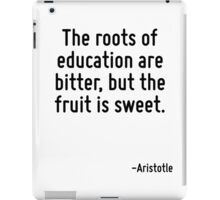 The roots of education are bitter, but the fruit is sweet. iPad Case/Skin