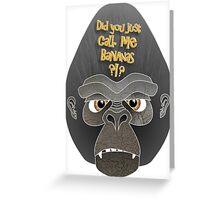 Did you just call me bananas?!? Greeting Card