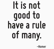 It is not good to have a rule of many. by Quotr