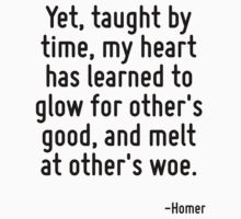 Yet, taught by time, my heart has learned to glow for other's good, and melt at other's woe. by Quotr