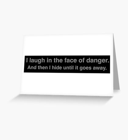 I laugh in the face of danger. And then I hide until it goes away. Greeting Card