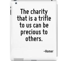The charity that is a trifle to us can be precious to others. iPad Case/Skin