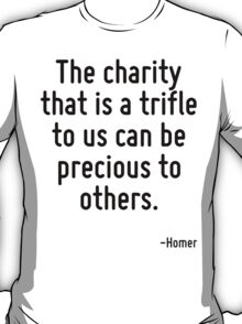 The charity that is a trifle to us can be precious to others. T-Shirt