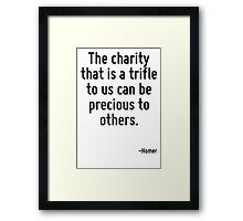 The charity that is a trifle to us can be precious to others. Framed Print