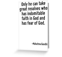 Only he can take great resolves who has indomitable faith in God and has fear of God. Greeting Card