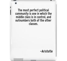 The most perfect political community is one in which the middle class is in control, and outnumbers both of the other classes. iPad Case/Skin