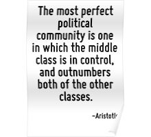 The most perfect political community is one in which the middle class is in control, and outnumbers both of the other classes. Poster