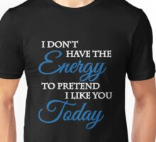 I don't have the energy to pretend I like you today Unisex T-Shirt