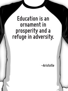 Education is an ornament in prosperity and a refuge in adversity. T-Shirt