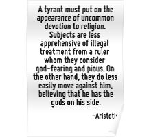 A tyrant must put on the appearance of uncommon devotion to religion. Subjects are less apprehensive of illegal treatment from a ruler whom they consider god-fearing and pious. On the other hand, the Poster