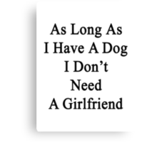 As Long As I Have A Dog I Don't Need A Girlfriend  Canvas Print