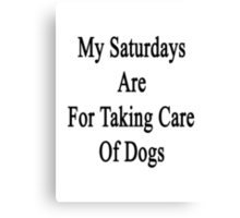 My Saturdays Are For Taking Care Of Dogs  Canvas Print