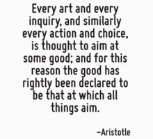 Every art and every inquiry, and similarly every action and choice, is thought to aim at some good; and for this reason the good has rightly been declared to be that at which all things aim. by Quotr