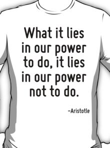 What it lies in our power to do, it lies in our power not to do. T-Shirt