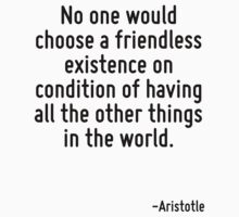 No one would choose a friendless existence on condition of having all the other things in the world. by Quotr