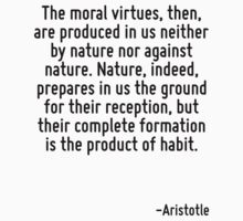 The moral virtues, then, are produced in us neither by nature nor against nature. Nature, indeed, prepares in us the ground for their reception, but their complete formation is the product of habit. by Quotr