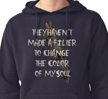 They Haven't  Made A Filter  To Change  The Color  Of My Soul Pullover Hoodie