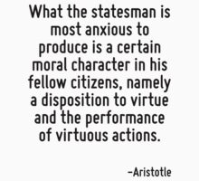 What the statesman is most anxious to produce is a certain moral character in his fellow citizens, namely a disposition to virtue and the performance of virtuous actions. by Quotr