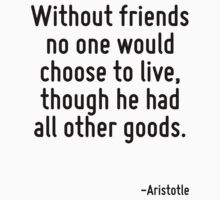 Without friends no one would choose to live, though he had all other goods. by Quotr