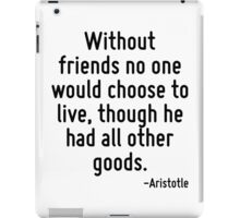 Without friends no one would choose to live, though he had all other goods. iPad Case/Skin