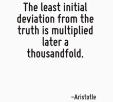 The least initial deviation from the truth is multiplied later a thousandfold. by Quotr