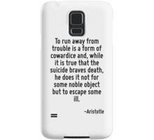 To run away from trouble is a form of cowardice and, while it is true that the suicide braves death, he does it not for some noble object but to escape some ill. Samsung Galaxy Case/Skin