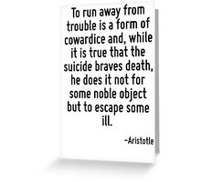 To run away from trouble is a form of cowardice and, while it is true that the suicide braves death, he does it not for some noble object but to escape some ill. Greeting Card