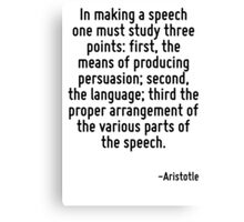 In making a speech one must study three points: first, the means of producing persuasion; second, the language; third the proper arrangement of the various parts of the speech. Canvas Print