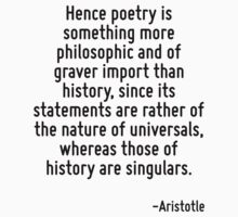 Hence poetry is something more philosophic and of graver import than history, since its statements are rather of the nature of universals, whereas those of history are singulars. by Quotr