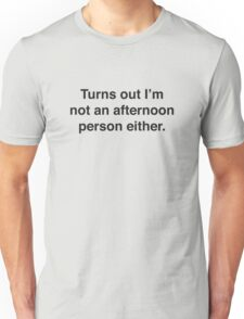 Turns Out I'm Not An Afternoon Person Either. Unisex T-Shirt
