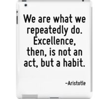 We are what we repeatedly do. Excellence, then, is not an act, but a habit. iPad Case/Skin