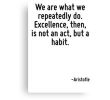 We are what we repeatedly do. Excellence, then, is not an act, but a habit. Canvas Print
