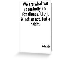 We are what we repeatedly do. Excellence, then, is not an act, but a habit. Greeting Card