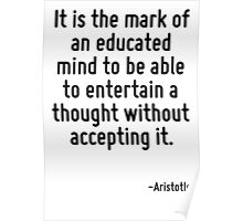 It is the mark of an educated mind to be able to entertain a thought without accepting it. Poster