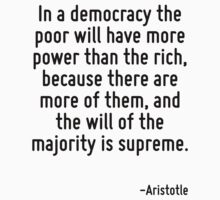 In a democracy the poor will have more power than the rich, because there are more of them, and the will of the majority is supreme. by Quotr