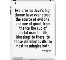 Two urns on Jove's high throne have ever stood, the source of evil one, and one of good; from thence the cup of mortal man he fills, blessings to these, to those distributes ills; to most he mingles  iPad Case/Skin