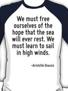 We must free ourselves of the hope that the sea will ever rest. We must learn to sail in high winds. T-Shirt