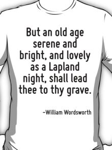 But an old age serene and bright, and lovely as a Lapland night, shall lead thee to thy grave. T-Shirt