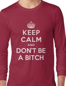 KEEP CALM AND DON'T BE A BITCH Long Sleeve T-Shirt