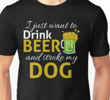 I Just Wanna DRINK BEER and STROKE MY DOG Unisex T-Shirt
