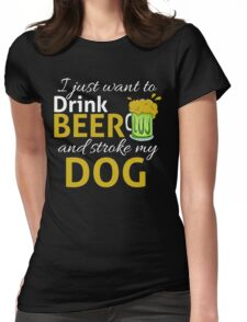 I Just Wanna DRINK BEER and STROKE MY DOG Womens Fitted T-Shirt