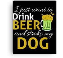 I Just Wanna DRINK BEER and STROKE MY DOG Canvas Print